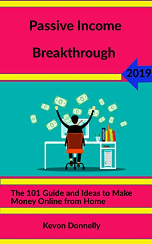 Passive Income Breakthrough 2019: The 101 Guide and Ideas to Make Money Online from Home (Ecommerce and Freelancing Six-Figure Books Book 2)