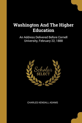 Washington And The Higher Education: An Address Delivered Before Cornell University, February 22, 1888
