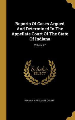 Reports Of Cases Argued And Determined In The Appellate Court Of The State Of Indiana; Volume 27
