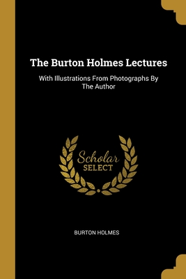 The Burton Holmes Lectures: With Illustrations From Photographs By The Author