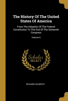 The History Of The United States Of America: From The Adoption Of The Federal Constitution To The End Of The Sixteenth Congress; Volume 6