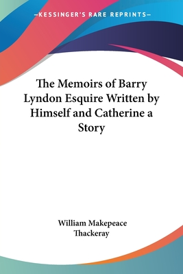 The Memoirs of Barry Lyndon Esquire Written by Himself and Catherine a Story