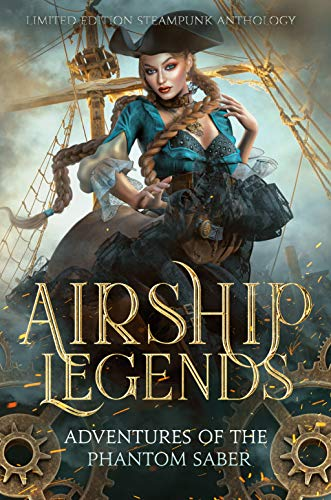 Airship Legends: Adventures of the Phantom Saber: A Limited Edition Steampunk Anthology