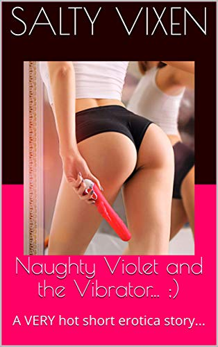Naughty Violet and the Vibrator... ;): A VERY hot short erotica story...
