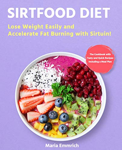 Sirtfood Diet: Lose Weight Easily and Accelerate Fat Burning with Sirtuin! The Cookbook with Tasty and Quick Recipes Including a Meal Plan