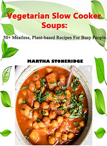 Vegetarian Slow Cooker Soups: 50+ Plant-based Recipes For Busy People