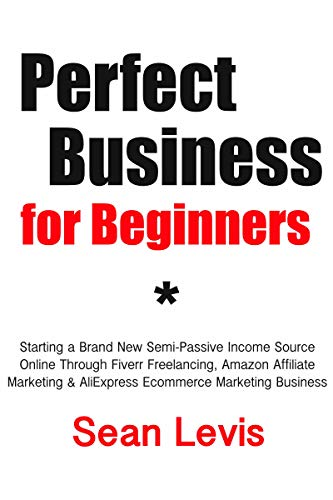 Perfect Business for Beginners: Starting a Brand New Semi-Passive Income Source Online Through Fiverr Freelancing, Amazon Affiliate Marketing & AliExpress Ecommerce Marketing Business