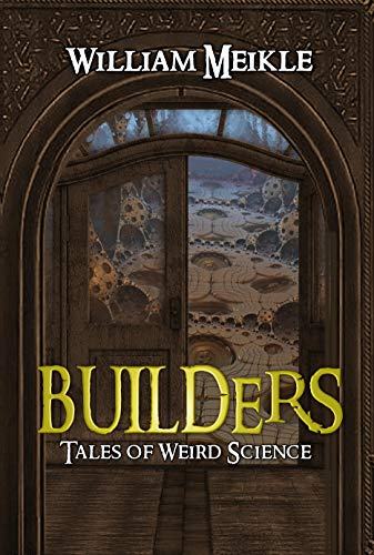 Builders: Three Tales of Weird Science (The William Meikle Chapbook Collection 31)