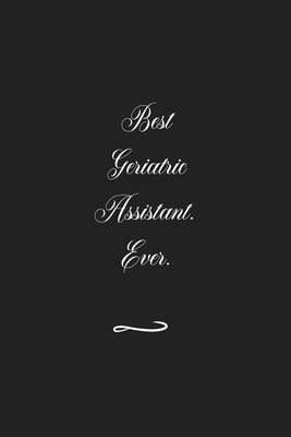 Best Geriatric Assistant. Ever: Funny Office Notebook/Journal For Women/Men/Coworkers/Boss/Business (6x9 inch)