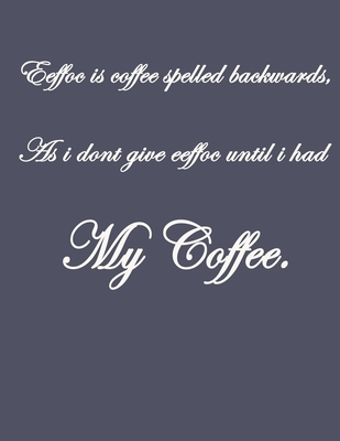 Eeffoc Is Coffee Spelled Backwards, As I Dont Give Eeffoc Until I Had My Coffee.: Pretty Lined Journal & Planner, 8.5x11, Funny Birthday Gift for Women, Men, Female, Male, Card Alternative for Best Friend or Coworker, Simple & Beautiful Cover Design