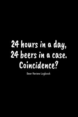 24 hours in a day, 24 beers in a case. Coincidence?: Beer Review Logbook: Craft Beer Lovers Gifts for Men, Beer Brewing Journal, Beer Logbook, Beer Tasting Notebook, Brewing Craft Beer Tasting Diary Notebook