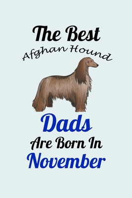 The Best Afghan Hound Dads Are Born In November: Unique Notebook Journal For Afghan Hound Owners and Lovers, Funny Birthday NoteBook Gift for Women, Men, Kids, Boys & Girls./ Great Diary Blank Lined Pages for College, School, Home, Work & Journaling.