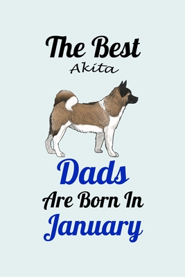 The Best Akita Dads Are Born In January: Unique Notebook Journal For Akita Owners and Lovers, Funny Birthday NoteBook Gift for Women, Men, Kids, Boys & Girls./ Great Diary Blank Lined Pages for College, School, Home & Work .