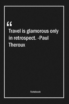 Travel is glamorous only in retrospect. -Paul Theroux: Lined Gift Notebook With Unique Touch Journal Lined Premium 120 Pages travel Quotes