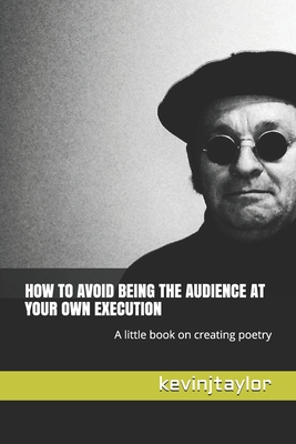 How to Avoid Being the Audience at Your Own Execution: A little book on creating poetry