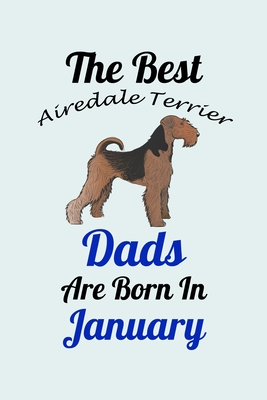 The Best Airedale Terrier Dads Are Born In January: Unique Notebook Journal For Airedale Terrier Owners and Lovers, Funny Birthday NoteBook Gift for Women, Men, Kids, Boys & Girls./ Great Diary Blank Lined Pages for College, School, Home, Work & Journalin