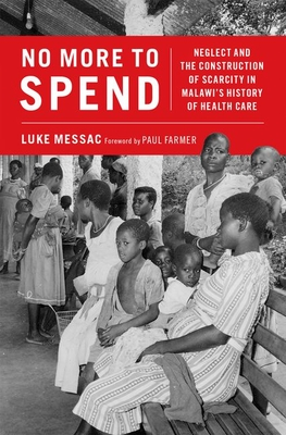 No More to Spend: Neglect and the Construction of Scarcity in Malawi's History of Health Care