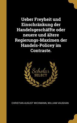 Ueber Freyheit und Einschr�nkung der Handelsgesch�ffte oder neuere und �ltere Regierungs-Maximen der Handels-Policey im Contraste.