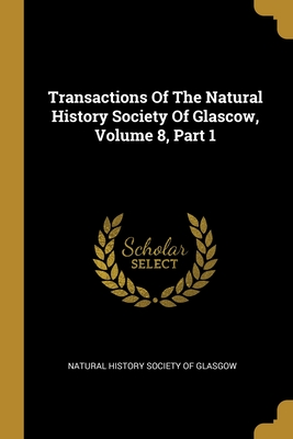 Transactions Of The Natural History Society Of Glascow, Volume 8, Part 1
