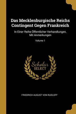 Das Mecklenburgische Reichs Contingent Gegen Frankreich: In Einer Reihe �ffentlicher Verhandlungen, Mit Anmerkungen; Volume 1