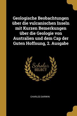 Geologische Beobachtungen �ber die vulcanischen Inseln mit Kurzen Bemerkungen �ber die Geologie von Australien und dem Cap der Guten Hoffnung, 2. Ausgabe