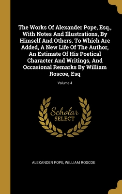 The Works Of Alexander Pope, Esq., With Notes And Illustrations, By Himself And Others. To Which Are Added, A New Life Of The Author, An Estimate Of His Poetical Character And Writings, And Occasional Remarks By William Roscoe, Esq; Volume 4
