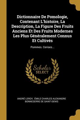 Dictionnaire De Pomologie, Contenant L'histoire, La Description, La Figure Des Fruits Anciens Et Des Fruits Modernes Les Plus G�n�ralement Connus Et Cultiv�s: Pommes. Cerises...