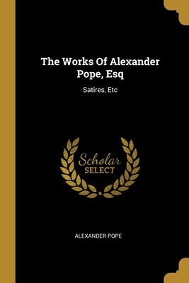 The Works Of Alexander Pope, Esq: Satires, Etc