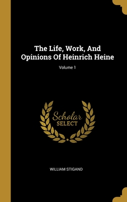 The Life, Work, And Opinions Of Heinrich Heine; Volume 1