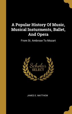 A Popular History Of Music, Musical Insturments, Ballet, And Opera: From St. Ambrose To Mozart