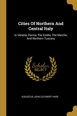 Cities Of Northern And Central Italy: In Venetia, Parma, The Emilia, The Marche, And Northern Tuscany