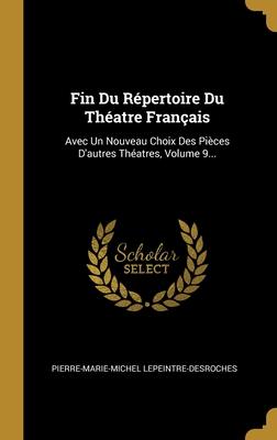 Fin Du R�pertoire Du Th�atre Fran�ais: Avec Un Nouveau Choix Des Pi�ces D'autres Th�atres, Volume 9...