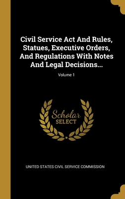 Civil Service Act And Rules, Statues, Executive Orders, And Regulations With Notes And Legal Decisions...; Volume 1