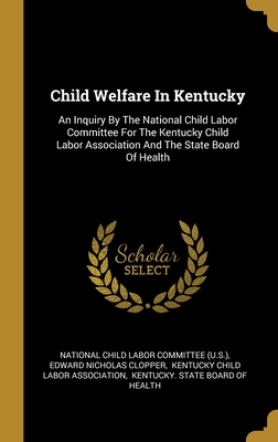 Child Welfare In Kentucky: An Inquiry By The National Child Labor Committee For The Kentucky Child Labor Association And The State Board Of Health