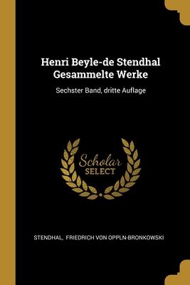Henri Beyle-de Stendhal Gesammelte Werke: Sechster Band, dritte Auflage