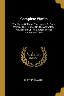 Complete Works: The House Of Fame. The Legend Of Good Women. The Treatise On The Astroblabe. An Account Of The Sources Of The Canterbury Tales