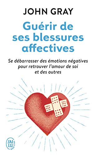 Guérir de ses blessures affectives: Se débarrasser des émotions négatives pour retrouver l'amour de soi et des autres
