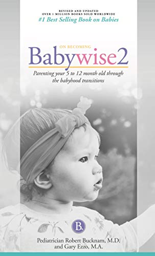 On Becoming Babywise, Book Two, 2019 Edition: Parenting Your Five to Twelve-Month Old Through the Babyhood Transition