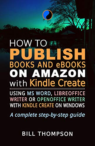 How to Publish Books and eBooks on Amazon with Kindle Create: Using MS Word, LibreOffice Writer or OpenOffice Writer with Kindle Create on Windows