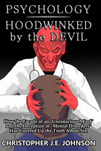 """Psychology: Hoodwinked by the Devil: How the Facade of an """"Unconscious Mind"""" and the Deception of """"Mental Disorders"""" Has Covered Up the Truth About Sin"""