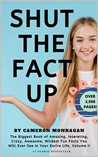 SHUT THE FACT UP, The Biggest Book of Amazing, Interesting, Crazy, Awesome, Wildest Fun Facts You Will Ever See in Your Entire Life, Volume II