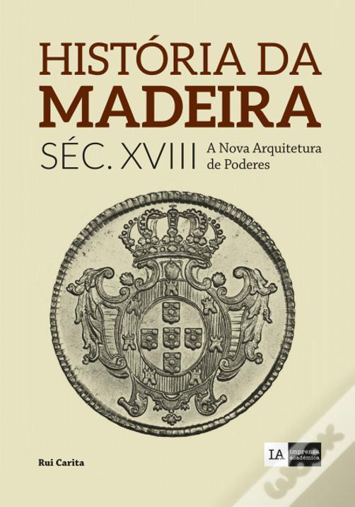 História da Madeira - Volume IV Século XVIII - A Nova Arquitetura de Poderes