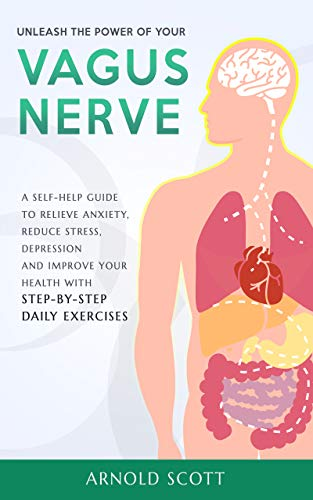 Vagus Nerve: Unleash the Power of your Vagus Nerve:A Self-Help Guide to Relieve Anxiety, Reduce Stress, Depression and Improve your Health with Step-by-Step Daily Exercises