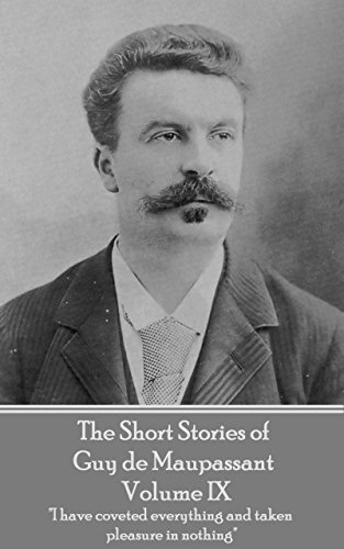 """The Short Stories of Guy de Maupassant - Volume IX: """"I have coveted everything and taken pleasure in nothing"""""""