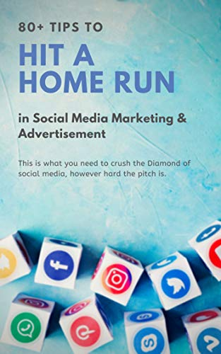 80+ tips to hit a home run in social media marketing and advertisement: This is what you need to crush the diamond of social media marketing, however hard the pitch is (first Book 1)