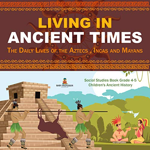 Living in Ancient Times : The Daily Lives of the Aztecs , Incas and Mayans | Social Studies Book Grade 4-5 | Children's Ancient History