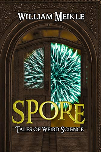 Spore: Three Tales of Weird Science (The William Meikle Chapbook Collection 32)