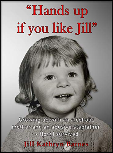 """Hands up if you like Jill"": Memoirs of growing up with an alcoholic mother and an abusive stepfather - How I survived"