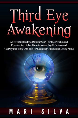 Third Eye Awakening: An Essential Guide to Opening Your Third Eye Chakra and Experiencing Higher Consciousness, Psychic Visions and Clairvoyance along with Tips for Balancing Chakras and Seeing Auras