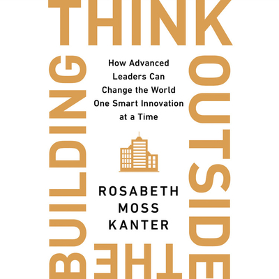 Think Outside the Building Lib/E: How Advanced Leaders Can Change the World One Smart Innovation at a Time